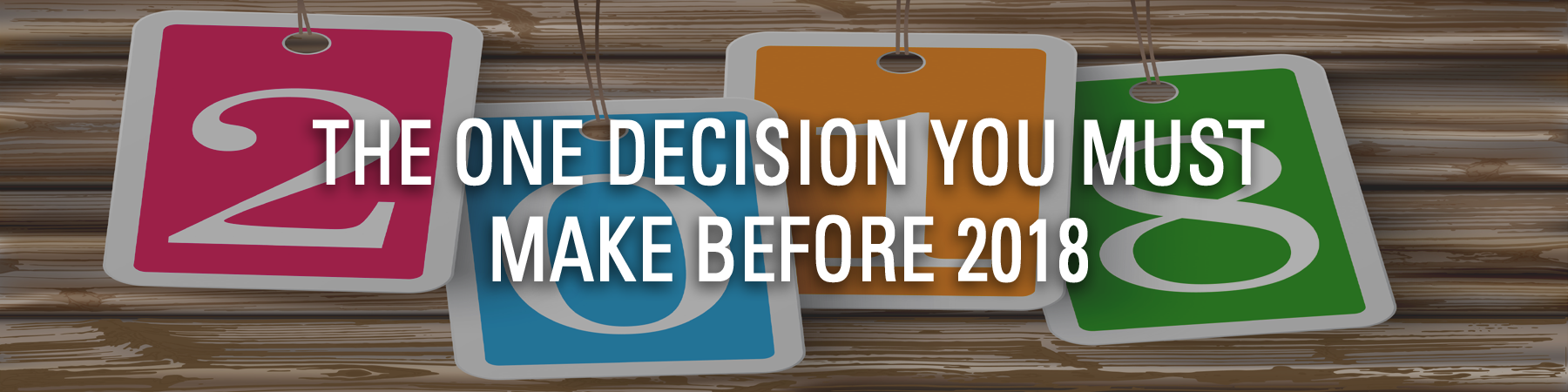 THE ONE DECISION YOU MUST MAKE BEFORE 2018