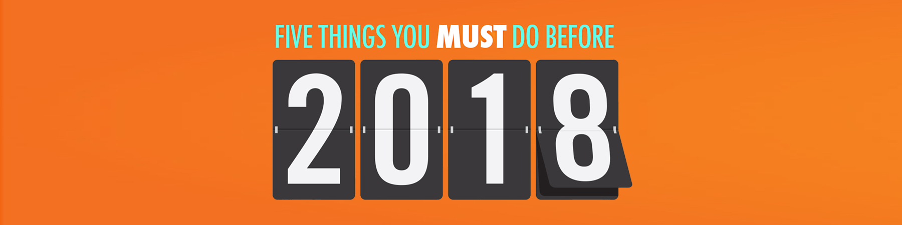 FIVE THINGS YOU MUST DO BEFORE 2018