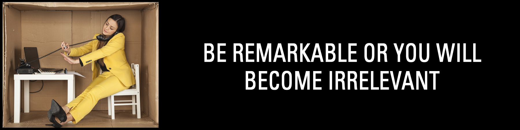 BE REMARKABLE OR YOU WILL BECOME IRRELEVANT