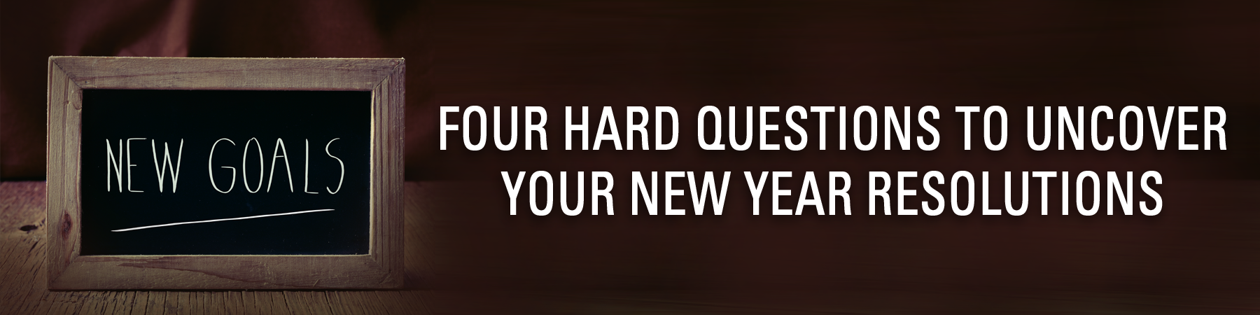 FOUR HARD QUESTIONS TO UNCOVER YOUR NEW YEAR RESOLUTIONS