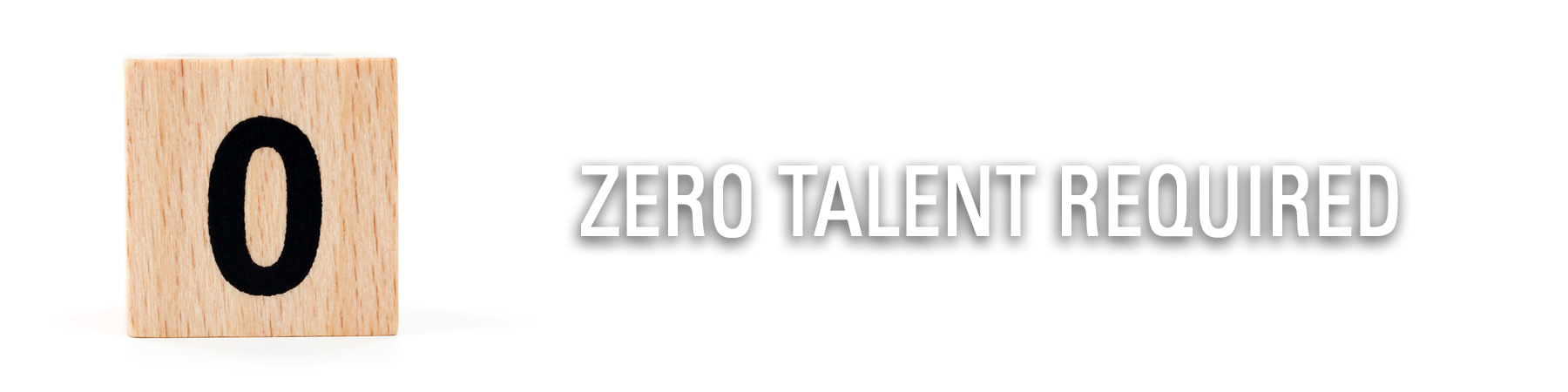 Zero Talent Required